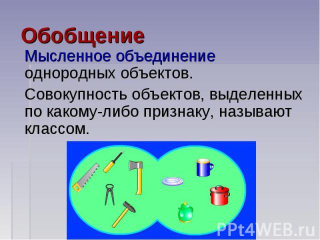 Мысленное объединение однородных объектов.Совокупность объектов, выделенных по какому-либо признаку, называют классом.