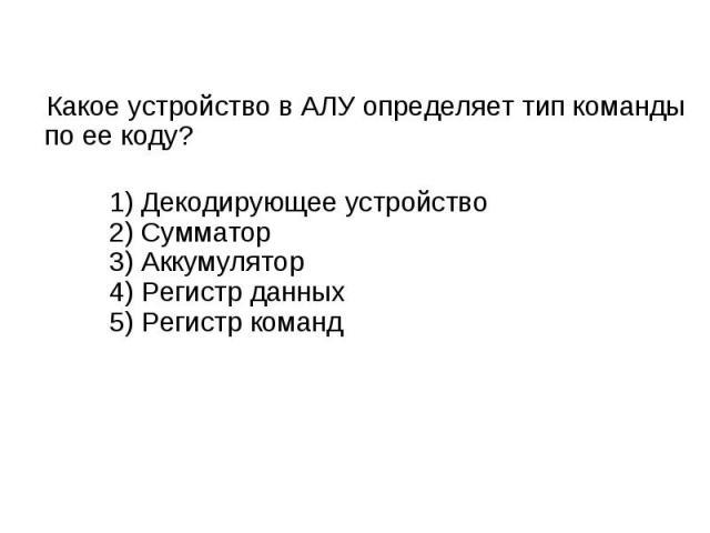 Какое устройство в АЛУ определяет тип команды по ее коду? 1) Декодирующее устройство2) Сумматор3) Аккумулятор4) Регистр данных5) Регистр команд