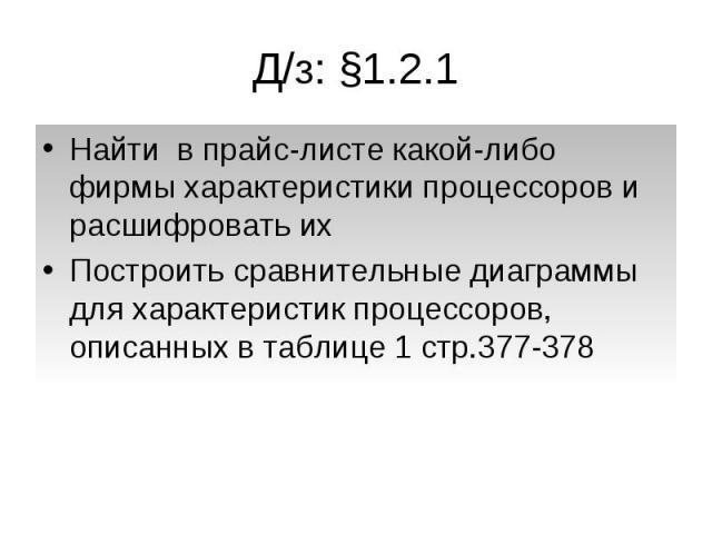 Д/з: §1.2.1 Найти в прайс-листе какой-либо фирмы характеристики процессоров и расшифровать ихПостроить сравнительные диаграммы для характеристик процессоров, описанных в таблице 1 стр.377-378