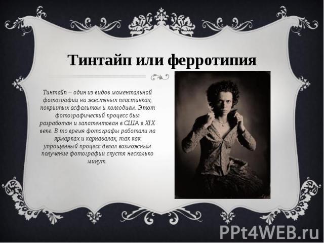 Тинтайпилиферротипия Тинтайп – один из видов моментальной фотографии на жестяных пластинках, покрытых асфальтом и коллодием. Этот фотографический процесс был разработан и запатентован в СШАв XIX веке. В то время фотографы работали на ярмарках и к…