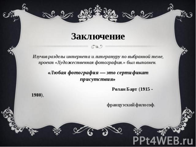 Заключение Изучив разделы интернета и литературу по выбранной теме, проект «Художественная фотография.» был выполнен. «Любая фотография — это сертификат присутствия» Ролан Барт (1915 - 1980), французский философ.