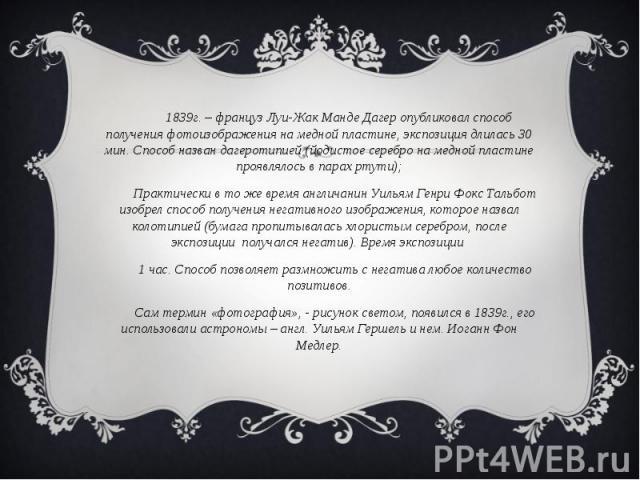 1839г. – француз Луи-Жак Манде Дагер опубликовал способ получения фотоизображения на медной пластине, экспозиция длилась 30 мин. Способ назван дагеротипией (йодистое серебро на медной пластине проявлялось в парах ртути);Практически в то же время анг…
