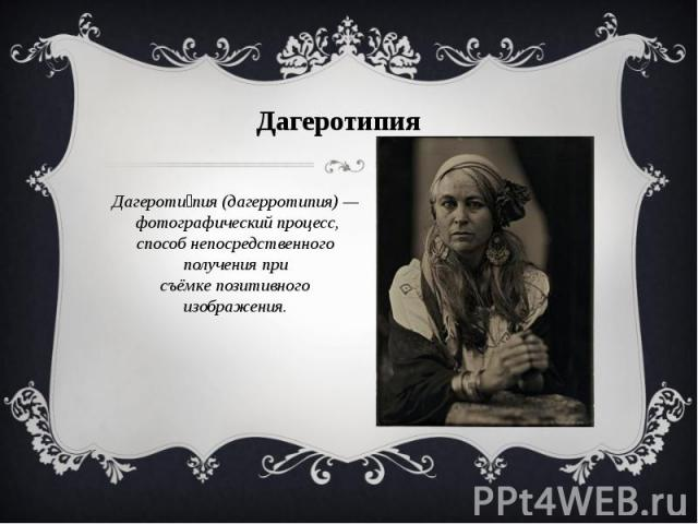 Дагеротипия Дагеротипия(дагерротипия)—фотографический процесс, способ непосредственного получения при съёмкепозитивного изображения.