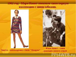 1962 год - Мэри Квант показала свою первую коллекцию с мини-юбками. Твигги - воп