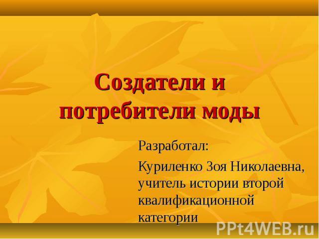 Создатели и потребители моды Разработал: Куриленко Зоя Николаевна, учитель истории второй квалификационной категории