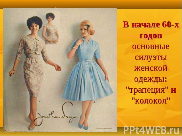 В начале 60-х годов основные силуэты женской одежды: