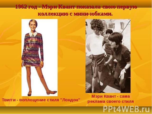 1962 год - Мэри Квант показала свою первую коллекцию с мини-юбками. Твигги - воплощение стиля
