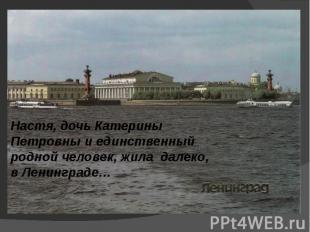 Настя, дочь Катерины Петровны и единственный родной человек, жила далеко, в Лени