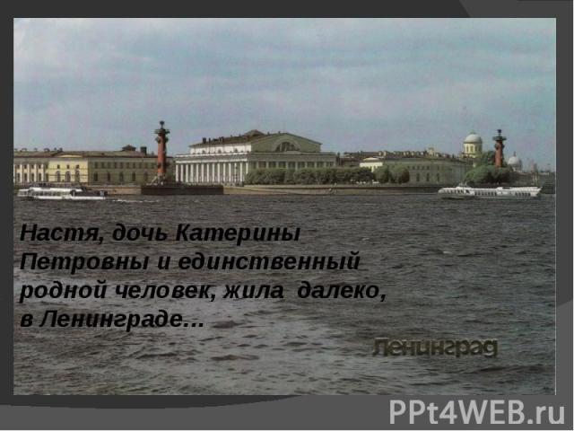Настя, дочь Катерины Петровны и единственный родной человек, жила далеко, в Ленинграде…