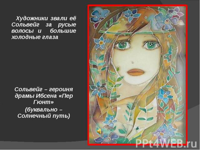 Художники звали её Сольвейг за русые волосы и большие холодные глазаСольвейг – героиня драмы Ибсена «Пер Гюнт»(буквально – Солнечный путь)