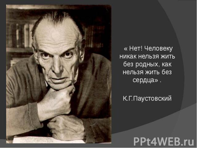 « Нет! Человеку никак нельзя жить без родных, как нельзя жить без сердца» .К.Г.Паустовский