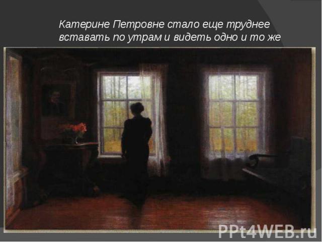 Катерине Петровне стало еще труднее вставать по утрам и видеть одно и то же