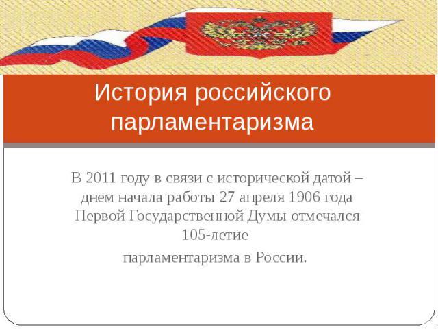 История российского парламентаризма В 2011 году в связи с исторической датой – днем начала работы 27 апреля 1906 года Первой Государственной Думы отмечался 105-летие парламентаризма в России.