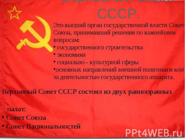 Верховный Совет СССР. Это высший орган государственной власти Советского Союза, принимавший решения по важнейшим вопросам: государственного строительства экономики социально - культурной сферыосновных направлений внешней политики и контроля за деяте…
