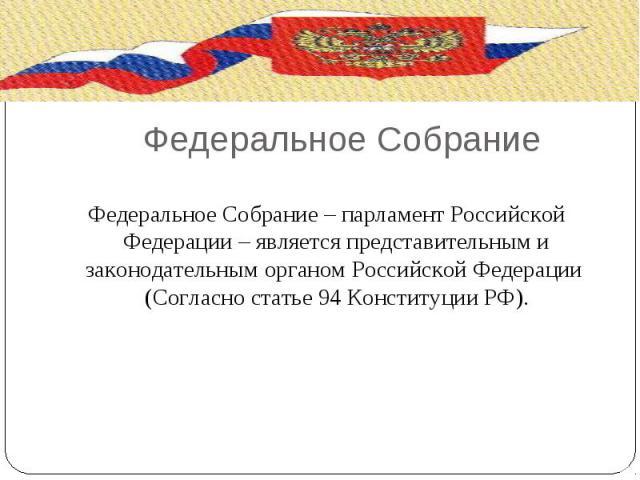 Федеральное Собрание Федеральное Собрание – парламент Российской Федерации – является представительным и законодательным органом Российской Федерации (Согласно статье 94 Конституции РФ).