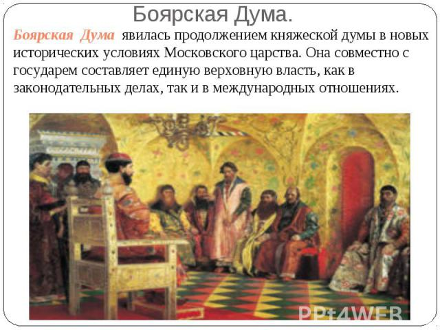 Боярская Дума явилась продолжением княжеской думы в новых исторических условиях Московского царства. Она совместно с государем составляет единую верховную власть, как в законодательных делах, так и в международных отношениях.