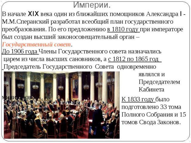 В начале XIX века один из ближайших помощников Александра I - М.М.Сперанский разработал всеобщий план государственного преобразования. По его предложению в 1810 году при императоре был создан высший законосовещательный орган – Государственный совет.…