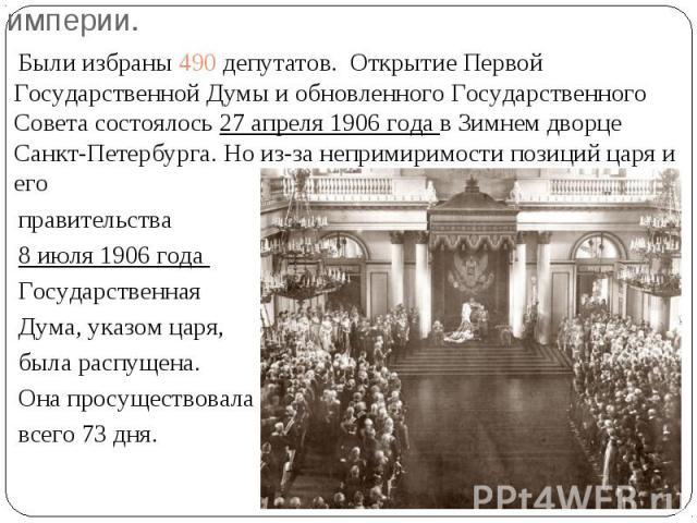 Первая Государственная Дума Российской империи. Были избраны 490 депутатов. Открытие Первой Государственной Думы и обновленного Государственного Совета состоялось 27 апреля 1906 года в Зимнем дворце Санкт-Петербурга. Но из-за непримиримости позиций …