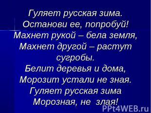Гуляет русская зима.Останови ее, попробуй!Махнет рукой – бела земля,Махнет друго