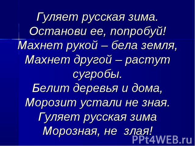 Гуляет русская зима.Останови ее, попробуй!Махнет рукой – бела земля,Махнет другой – растут сугробы.Белит деревья и дома,Морозит устали не зная.Гуляет русская зимаМорозная, не злая!