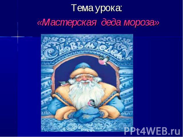 Тема урока: «Мастерская деда мороза»