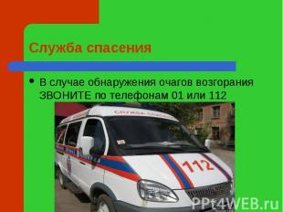 Служба спасения В случае обнаружения очагов возгорания ЗВОНИТЕ по телефонам 01 и