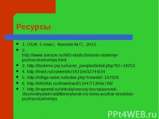 Ресурсы 1. ОБЖ, 5 класс, Фролов М.П., 2013.2. http://www.svesov.ru/983-obsluzhiv