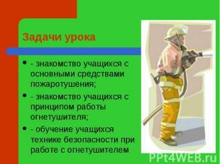 Задачи урока - знакомство учащихся с основными средствами пожаротушения;- знаком