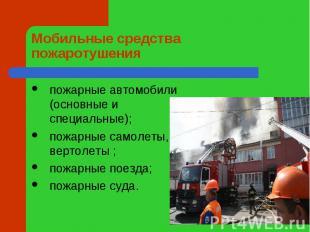 Мобильные средства пожаротушения пожарные автомобили (основные и специальные);по