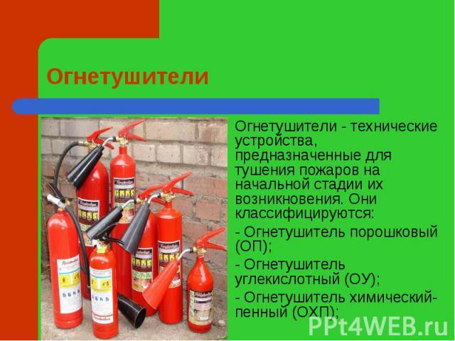 Огнетушители Огнетушители- технические устройства, предназначенные для тушения пожаров на начальной стадии их возникновения. Они классифицируются:- Огнетушитель порошковый (ОП);- Огнетушитель углекислотный (ОУ);- Огнетушитель химический-пенный (ОХП);