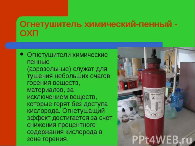 Огнетушитель химический-пенный - ОХП Огнетушителихимические пенные (аэрозольные)служат для тушения небольших очагов горения веществ, материалов, за исключением веществ, которые горят без доступа кислорода. Огнетушащий эффект достигается за счет сн…