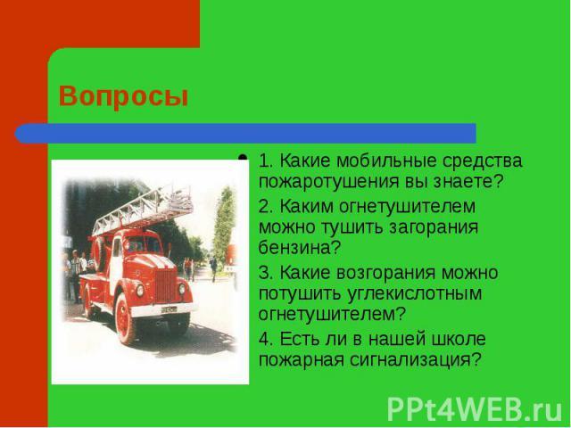 Вопросы 1. Какие мобильные средства пожаротушения вы знаете?2. Каким огнетушителем можно тушить загорания бензина?3. Какие возгорания можно потушить углекислотным огнетушителем?4. Есть ли в нашей школе пожарная сигнализация?