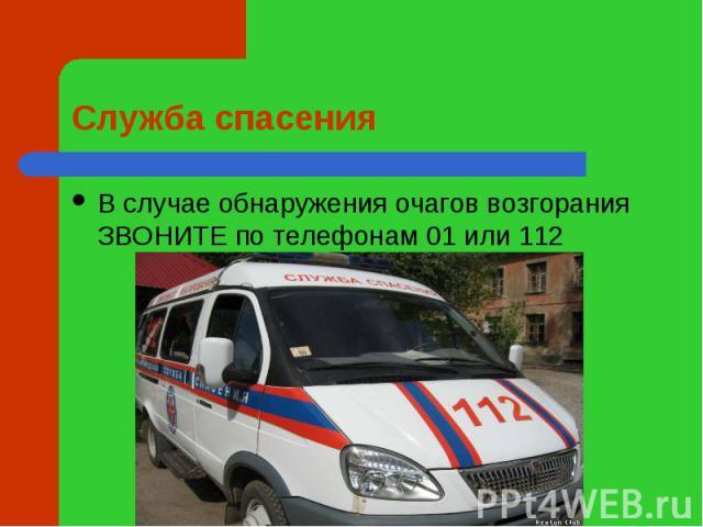 Служба спасения В случае обнаружения очагов возгорания ЗВОНИТЕ по телефонам 01 или 112