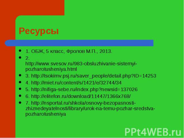 Ресурсы 1. ОБЖ, 5 класс, Фролов М.П., 2013.2. http://www.svesov.ru/983-obsluzhivanie-sistemyi-pozharotusheniya.html3. http://tsokimv.psj.ru/saver_people/detail.php?ID=142534. http://miet.ru/content/s/1421/e/32744/345. http://nifiga-sebe.ru/index.php…