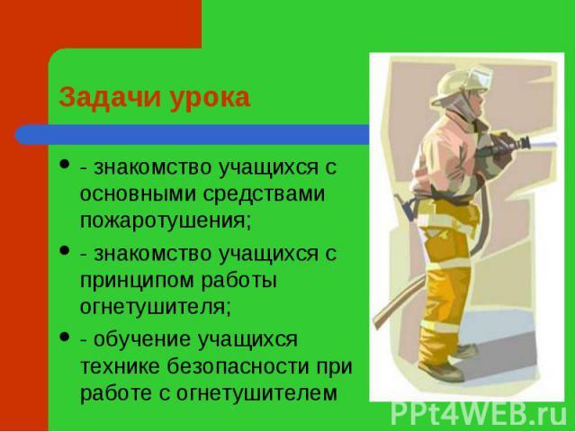 Задачи урока - знакомство учащихся с основными средствами пожаротушения;- знакомство учащихся с принципом работы огнетушителя;- обучение учащихся технике безопасности при работе с огнетушителем