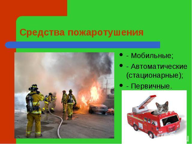 Средства пожаротушения - Мобильные;- Автоматические (стационарные);- Первичные.