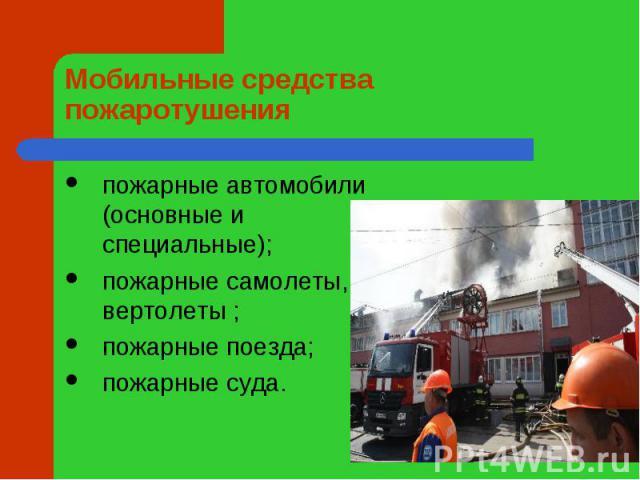 Мобильные средства пожаротушения пожарные автомобили (основные и специальные);пожарные самолеты, вертолеты;пожарные поезда;пожарные суда.