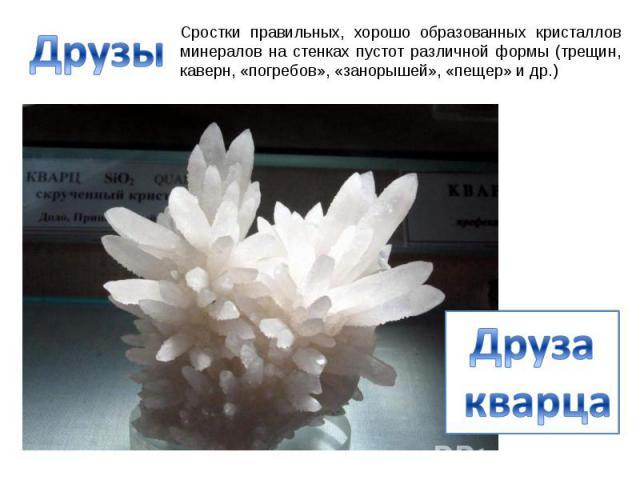 Друзы Сростки правильных, хорошо образованных кристаллов минералов на стенках пустот различной формы (трещин, каверн, «погребов», «занорышей», «пещер» и др.) Друза кварца