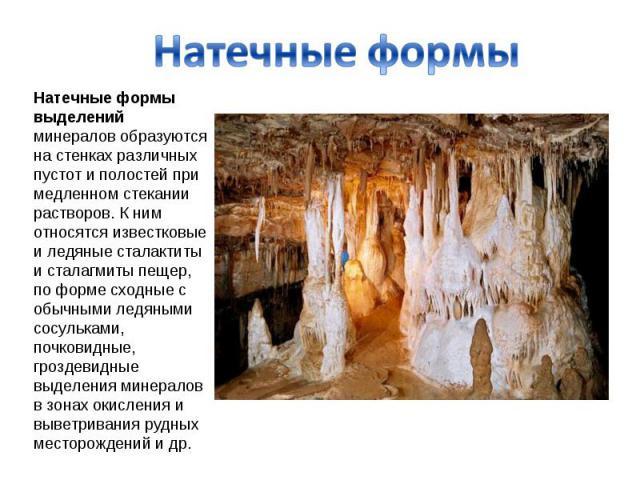 Натечные формы Натечные формы выделений минералов образуются на стенках различных пустот и полостей при медленном стекании растворов. К ним относятся известковые и ледяные сталактиты и сталагмиты пещер, по форме сходные с обычными ледяными сосулькам…