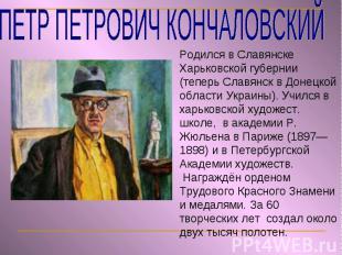 ПЕТР ПЕТРОВИЧ КОНЧАЛОВСКИЙ Родился в Славянске Харьковской губернии (теперь Слав
