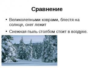 СравнениеВеликолепными коврами, блестя на солнце, снег лежитСнежная пыль столбом