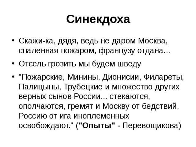 Синекдоха Скажи-ка, дядя, ведь не даром Москва, спаленная пожаром, французу отдана... Отсель грозить мы будем шведу