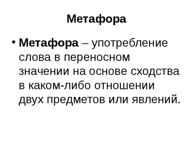 МетафораМетафора – употребление слова в переносном значении на основе сходства в каком-либо отношении двух предметов или явлений.