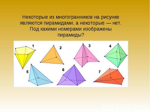Некоторые из многогранников на рисунке являются пирамидами, а некоторые — нет. Под какими номерами изображены пирамиды?