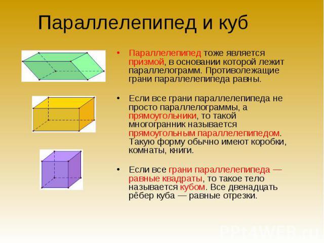Параллелепипед и куб Параллелепипед тоже является призмой, в основании которой лежит параллелограмм. Противолежащие грани параллелепипеда равны.Если все грани параллелепипеда не просто параллелограммы, а прямоугольники, то такой многогранник называе…