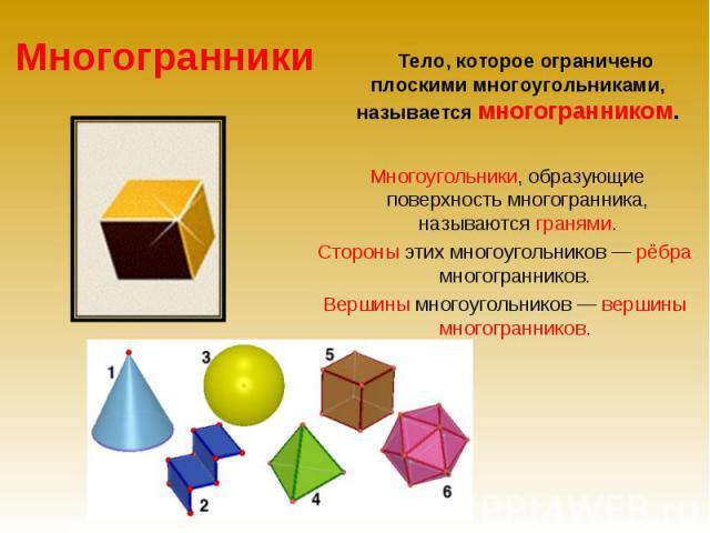 Многогранники Тело, которое ограничено плоскими многоугольниками, называется многогранником. Многоугольники, образующие поверхность многогранника, называются гранями.Стороны этих многоугольников — рёбра многогранников. Вершины многоугольников — верш…