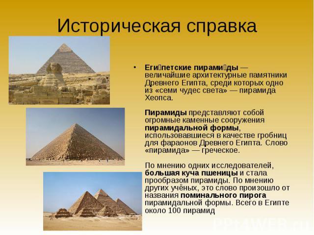Историческая справка Египетские пирамиды— величайшие архитектурные памятники Древнего Египта, среди которых одно из «семи чудес света»— пирамида Хеопса. Пирамиды представляют собой огромные каменные сооружения пирамидальной формы, использовавшиеся…