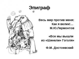 Эпиграф Весь мир против меня:Как я велик!… М.Ю.Лермонтов«Все мы вышли из «Шинели