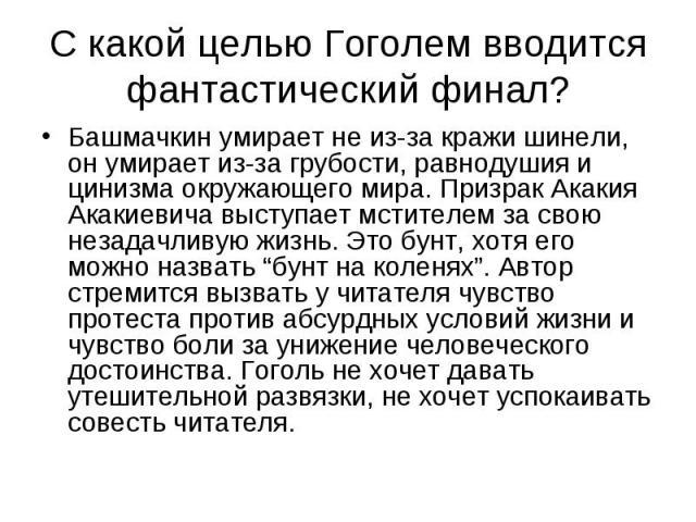 С какой целью Гоголем вводится фантастический финал? Башмачкин умирает не из-за кражи шинели, он умирает из-за грубости, равнодушия и цинизма окружающего мира. Призрак Акакия Акакиевича выступает мстителем за свою незадачливую жизнь. Это бунт, хотя …