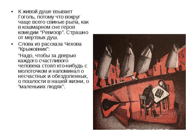 """К живой душе взывает Гоголь, потому что вокруг чаще всего свиные рыла, как в кошмарном сне героя комедии """"Ревизор"""". Страшно от мертвых душ. Слова из рассказа Чехова """"Крыжовник"""": """"Надо, чтобы за дверью каждого счастливого человека стоял кто-нибудь с …"""